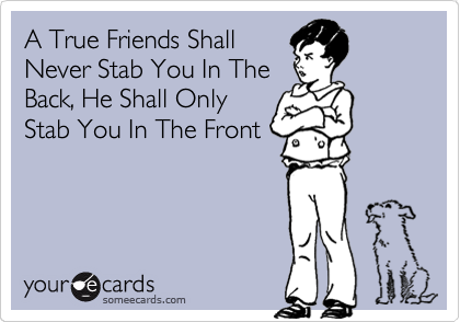 A True Friends Shall Never Stab You In The Back, He Shall Only Stab You In The Front