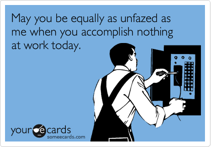 May you be equally as unfazed as me when you accomplish nothing at work today.