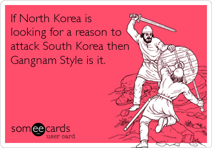 If North Korea is looking for a reason to attack South Korea then Gangnam Style is it.