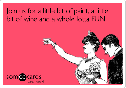 Join us for a little bit of paint%2C a little bit of wine and a whole lotta FUN!