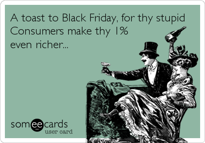 A toast to Black Friday, for thy stupid Consumers make thy 1% even richer...