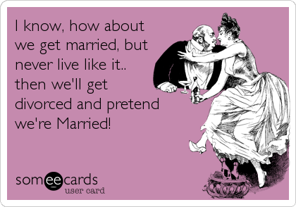 I know, how about we get married, but never live like it.. then we'll get divorced and pretend  we're Married!