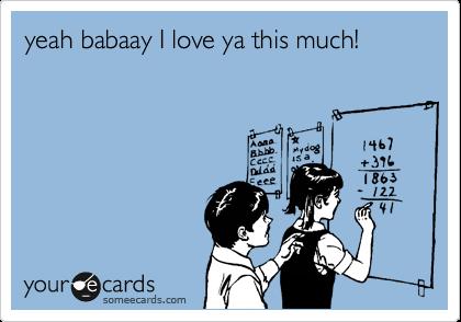 yeah babaay I love ya this much!