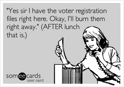 """""""Yes sir I have the voter registration files right here. Okay%2C I'll burn them right away."""" (AFTER lunch that is.)"""