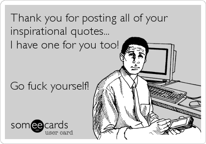 Thank you for posting all of your inspirational quotes... I have one for you too!   Go fuck yourself!