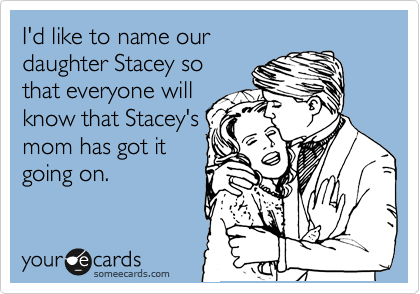 I'd like to name our daughter Stacey so that everyone will know that Stacey's mom has got it going on.