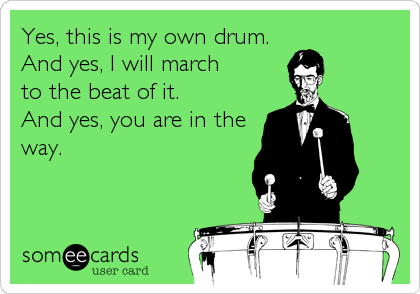 Yes, this is my own drum.  And yes, I will march  to the beat of it.            And yes, you are in the way.