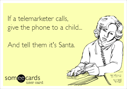 If a telemarketer calls, give the phone to a child...   And tell them it's Santa.