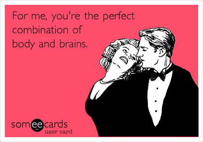 For me, you're the perfect combination of  body and brains.