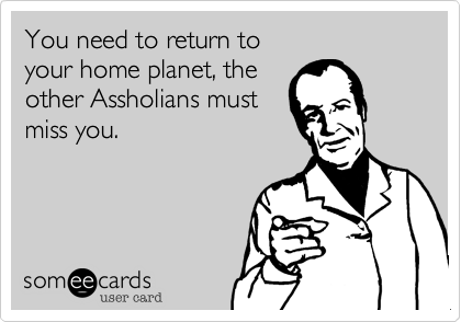 You need to return to your  home planet, the other  Assholians miss you.