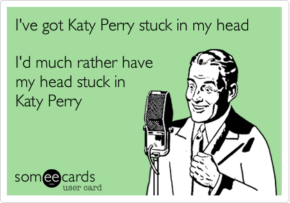 I've got Katy Perry stuck in my head  I'd much rather have  my head stuck in Katy Perry