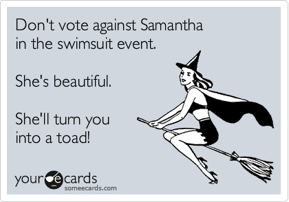 Don't vote against Samantha in the swimsuit event.  She's beautiful.  She'll turn you  into a toad!
