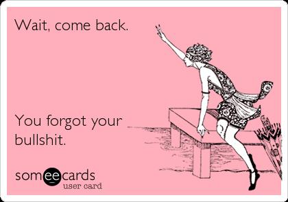 wait come back you forgot your bullshit breakup ecard