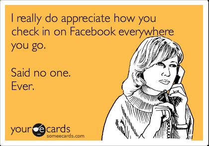 I really do appreciate how you check in on Facebook everywhere you go.   Said no one.  Ever.
