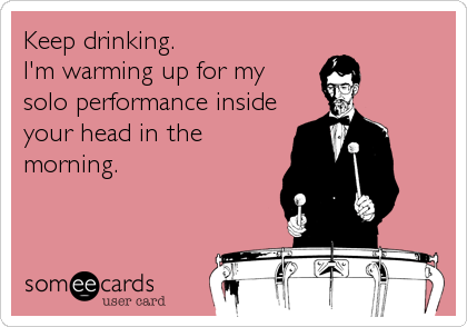 Keep drinking.  I'm warming up for my solo performance inside your head in the morning.