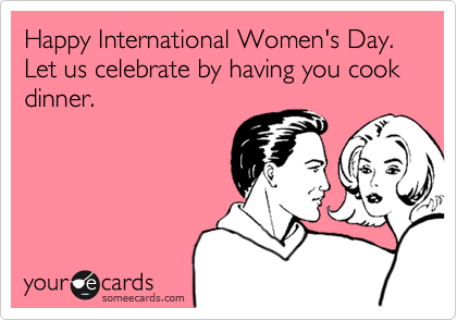 Happy International Women's Day. Let us celebrate by having you cook dinner.
