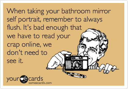 When taking your bathroom mirror self portrait, remember to always flush. It's bad enough that we have to read your crap online, we  don't need to see it.
