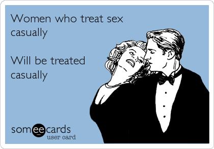 Women who treat sex casually  Will be treated casually