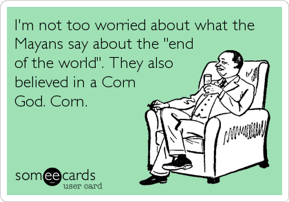 "I'm not too worried about what the Mayans say about the ""end of the world"". They also believed in a Corn God. Corn."