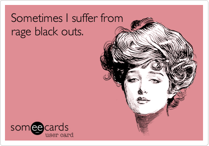 Sometimes I suffer from rage black outs.