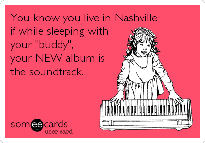 """You know you live in Nashville  if while sleeping with your """"buddy"""", your NEW album is the soundtrack."""