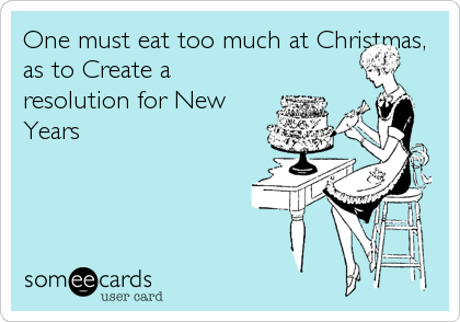 One must eat too much at Christmas, as to Create a resolution for New Years