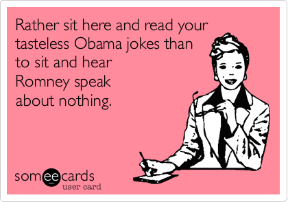 Rather sit here and read your tasteless Obama jokes than to sit here Romney speak about nothing.