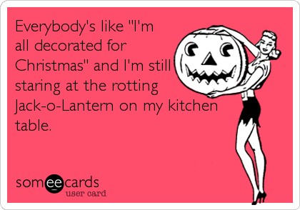 """Everybody's like """"I'm all decorated for Christmas"""" and I'm still staring at the rotting Jack-o-Lantern on my kitchen table."""