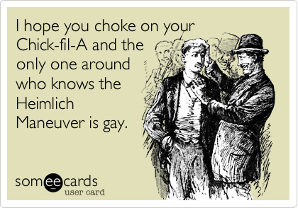 I hope you choke on your Chick-fil-A and the only one around who knows the Heimlich Maneuver is gay.