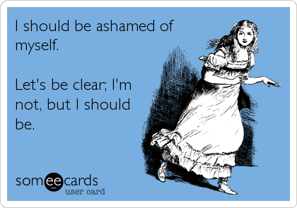I should be ashamed of myself.  Let's be clear; I'm not, but I should be.