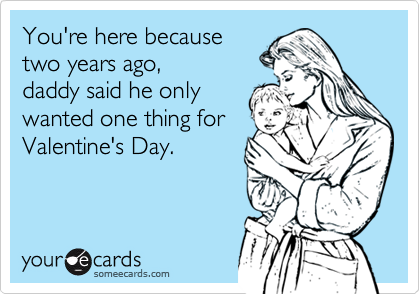 You're here because  two years ago, daddy said he only  wanted one thing for  Valentine's Day.