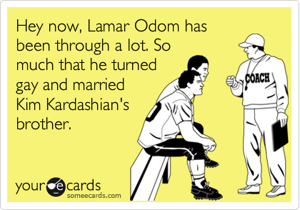 Hey now, Lamar Odom has been through a lot. So much that he turned gay and married Kim Kardashian's brother.