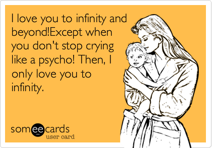 I love you to infinity andbeyond!Except whenyou don't stop cryinglike a psycho! Then, Ionly love to infinity.