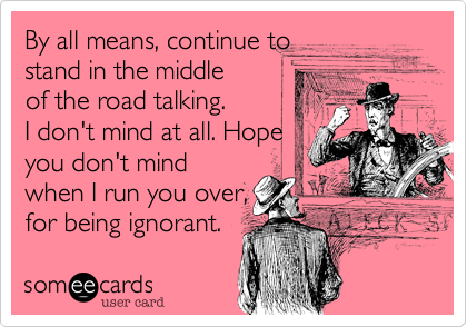 By all means, continue to stand in the middle of the road talking. I don't mind at all. Hope you don't mind, when I run you over for being ignorant.