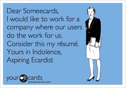 Dear Someecards,  I would like to work for a company where our users do the work for us. Consider this my resume.  Yours in Indolence,  Aspiring Ecardist