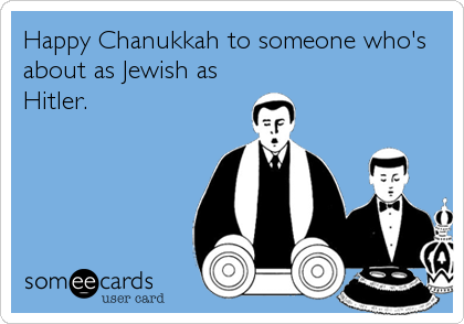 Happy Chanukkah to someone who's about as Jewish as Hitler.