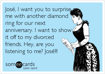 José, I want you to surprise me with another diamond ring for our next anniversary. I want to show it off to my divorced friends. Hey, are you listening to me? José!!!