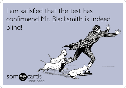 I am satisfied that the test has confirmend Mr. Blacksmith is indeed blind!