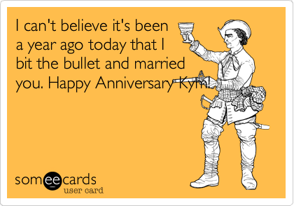 I can't believe it's been a year ago today that I bit the bullet and married you. Happy Anniversary Kym!