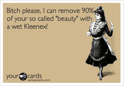 """Bitch please, I can remove 90%  of your so called """"beauty"""" with a wet Kleenex!"""