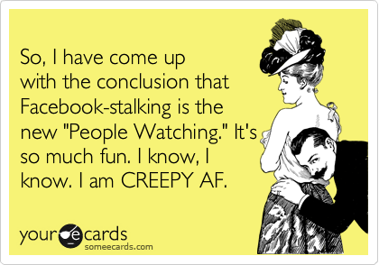 "So, I have come up with the conclusion that Facebook-stalking is the new ""People Watching."" It's so much fun. I know, I know. I am CREEPY."