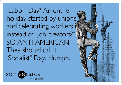 """""""Labor"""" Day? An entire  holiday started by unions and celebrating workers i instead of """"job creators?"""" SO ANTI-AMERICAN. They should call it """"Socialist Day."""" Humph."""