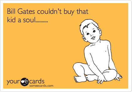 Bill Gates couldn't buy that  kid a soul..........