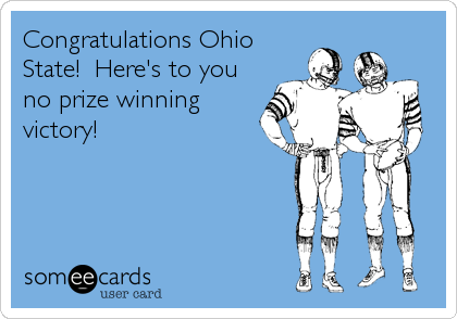 Congratulations Ohio State!  Here's to you no prize winning victory!
