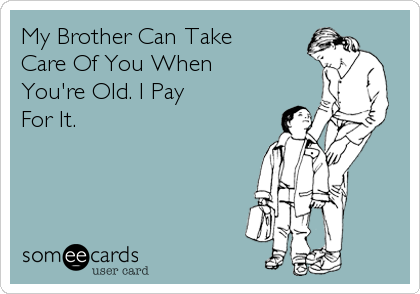 My Brother Can Take  Care Of You When You're Old. I Pay For It.