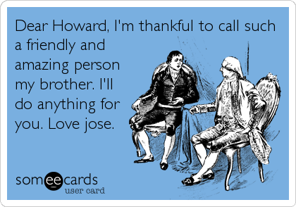 Dear Howard, I'm thankful to call such a friendly and amazing person my brother. I'll do anything for you. Love jose.