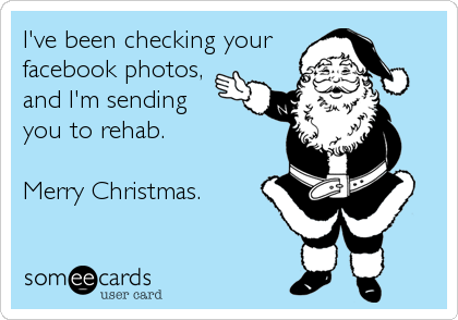 I've been checking your facebook photos, and I'm sending you to rehab.  Merry Christmas.