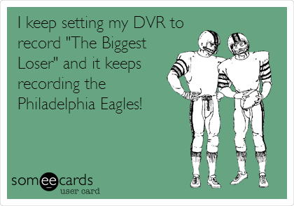"I keep setting my DVR to record ""The Biggest Loser"" and it keeps recording the Philadelphia Eagles!"