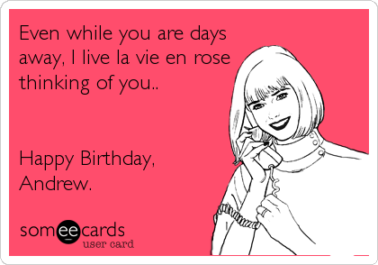 Even while you are days away, I live la vie en rose thinking of you..   Happy Birthday, Andrew.