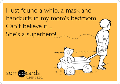 I just found a whip, a mask and handcuffs in my mom's bedroom. Can't believe it.... She's a superhero!